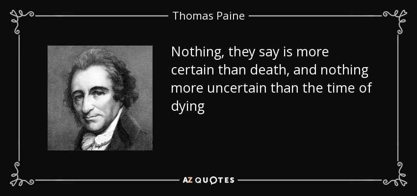 Nothing, they say is more certain than death, and nothing more uncertain than the time of dying - Thomas Paine