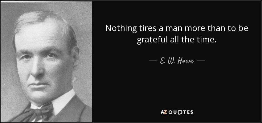 Nothing tires a man more than to be grateful all the time. - E. W. Howe