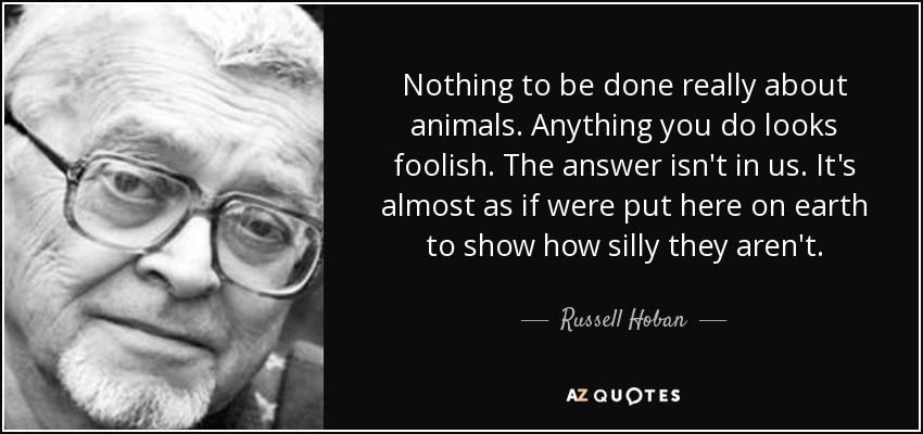 Nothing to be done really about animals. Anything you do looks foolish. The answer isn't in us. It's almost as if were put here on earth to show how silly they aren't. - Russell Hoban