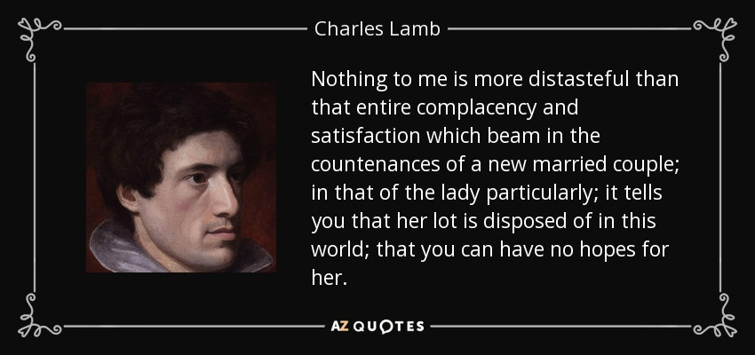 Nothing to me is more distasteful than that entire complacency and satisfaction which beam in the countenances of a new married couple; in that of the lady particularly; it tells you that her lot is disposed of in this world; that you can have no hopes for her. - Charles Lamb
