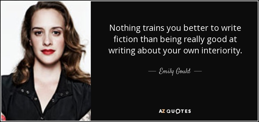 Nothing trains you better to write fiction than being really good at writing about your own interiority. - Emily Gould