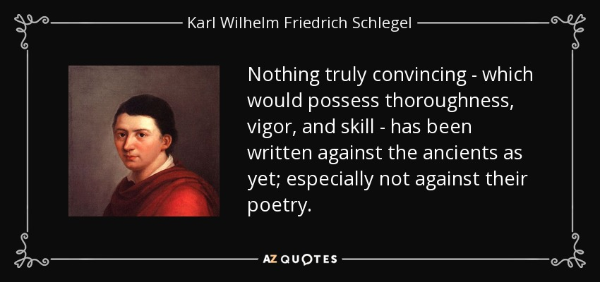 Nothing truly convincing - which would possess thoroughness, vigor, and skill - has been written against the ancients as yet; especially not against their poetry. - Karl Wilhelm Friedrich Schlegel