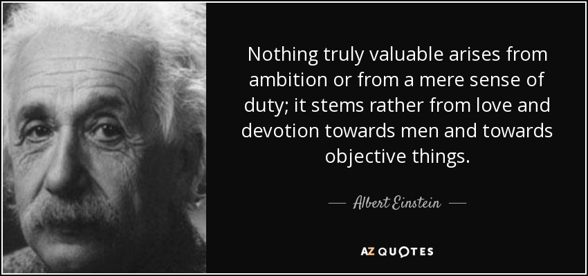 Nothing truly valuable arises from ambition or from a mere sense of duty; it stems rather from love and devotion towards men and towards objective things. - Albert Einstein