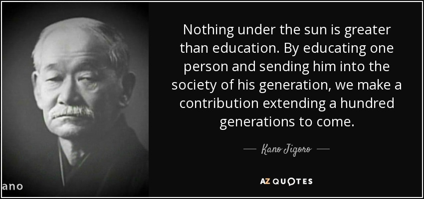 Nothing under the sun is greater than education. By educating one person and sending him into the society of his generation, we make a contribution extending a hundred generations to come. - Kano Jigoro