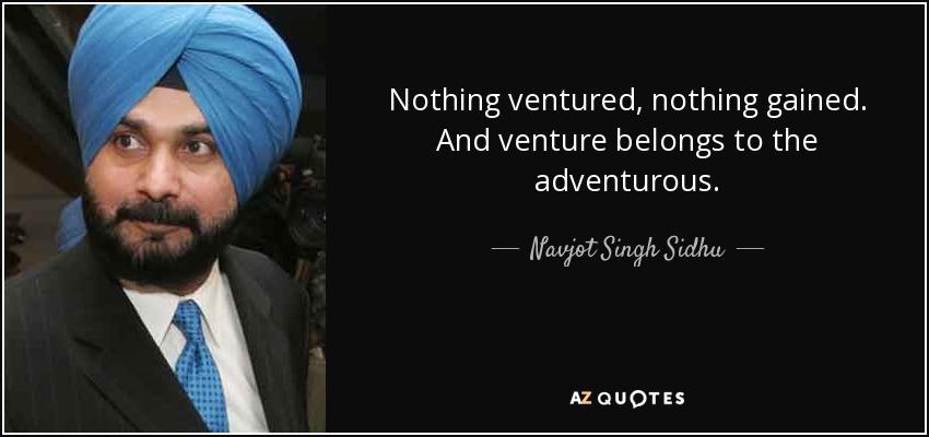 Nothing ventured, nothing gained. And venture belongs to the adventurous. - Navjot Singh Sidhu