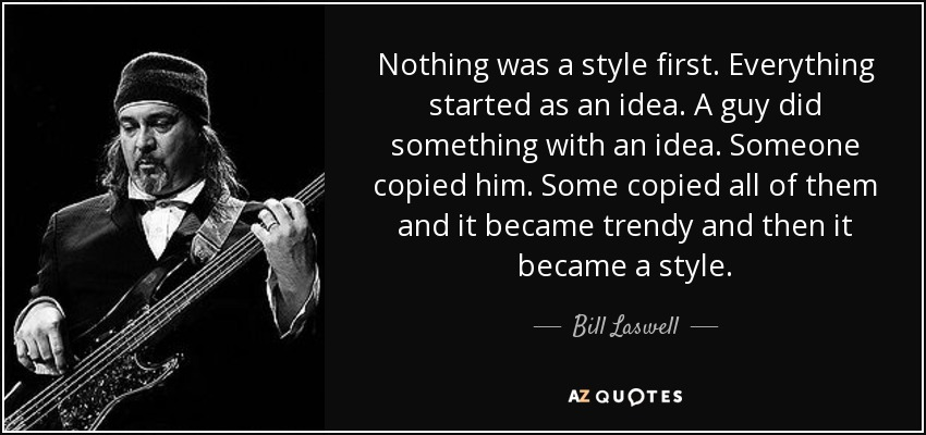 Nothing was a style first. Everything started as an idea. A guy did something with an idea. Someone copied him. Some copied all of them and it became trendy and then it became a style. - Bill Laswell