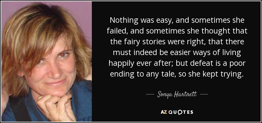 Nothing was easy, and sometimes she failed, and sometimes she thought that the fairy stories were right, that there must indeed be easier ways of living happily ever after; but defeat is a poor ending to any tale, so she kept trying. - Sonya Hartnett