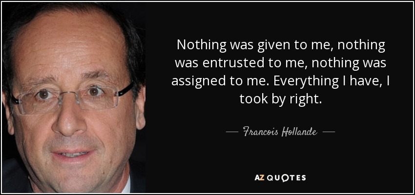 Nothing was given to me, nothing was entrusted to me, nothing was assigned to me. Everything I have, I took by right. - Francois Hollande