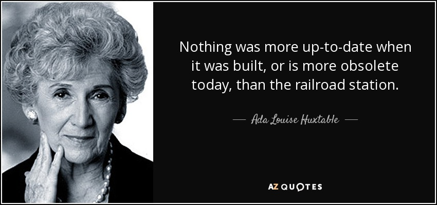 Nothing was more up-to-date when it was built, or is more obsolete today, than the railroad station. - Ada Louise Huxtable
