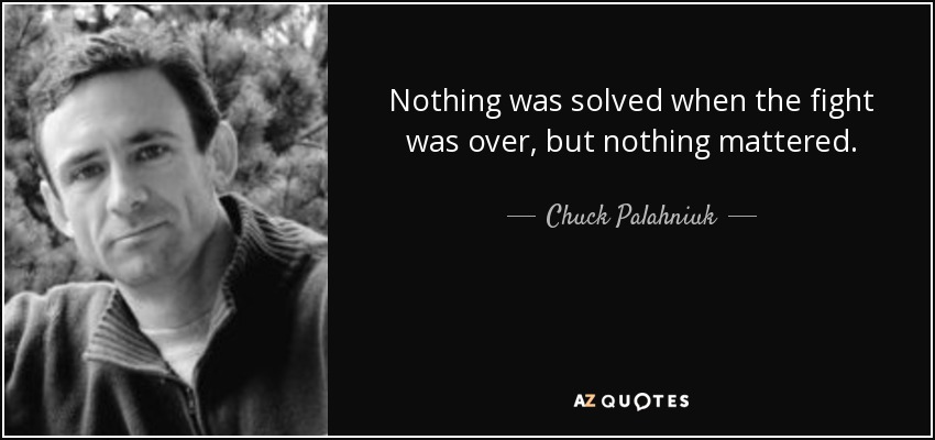 Nothing was solved when the fight was over, but nothing mattered. - Chuck Palahniuk