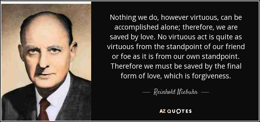 Nothing we do, however virtuous, can be accomplished alone; therefore, we are saved by love. No virtuous act is quite as virtuous from the standpoint of our friend or foe as from our own; therefore, we are saved by the final form of love, which is forgiveness. - Reinhold Niebuhr