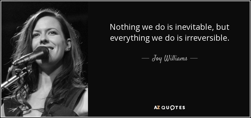 Nothing we do is inevitable, but everything we do is irreversible. - Joy Williams