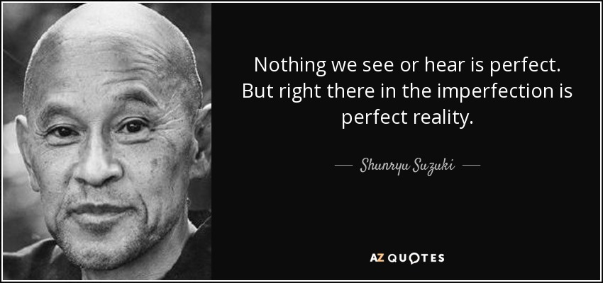 Nothing we see or hear is perfect. But right there in the imperfection is perfect reality. - Shunryu Suzuki