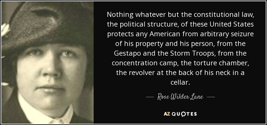 Nothing whatever but the constitutional law, the political structure, of these United States protects any American from arbitrary seizure of his property and his person, from the Gestapo and the Storm Troops, from the concentration camp, the torture chamber, the revolver at the back of his neck in a cellar. - Rose Wilder Lane