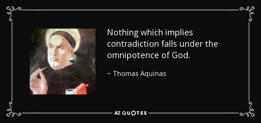 Nothing which implies contradiction falls under the omnipotence of God. - Thomas Aquinas