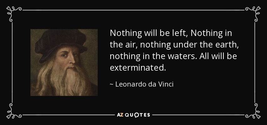 Nothing will be left, Nothing in the air, nothing under the earth, nothing in the waters. All will be exterminated. - Leonardo da Vinci