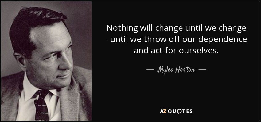 Nothing will change until we change - until we throw off our dependence and act for ourselves. - Myles Horton