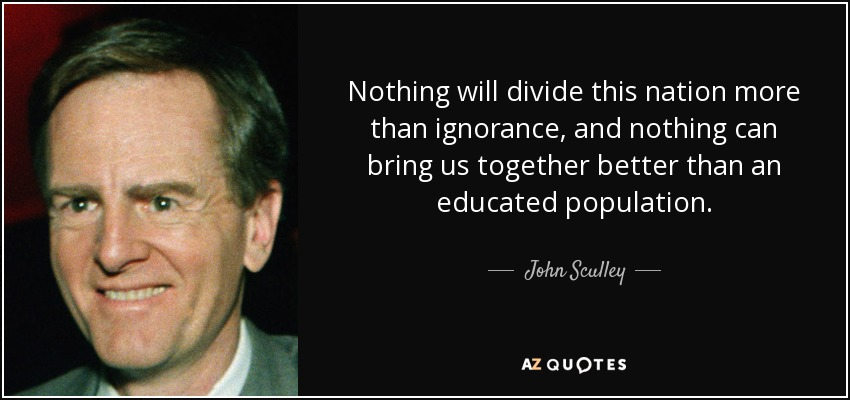 Nothing will divide this nation more than ignorance, and nothing can bring us together better than an educated population. - John Sculley