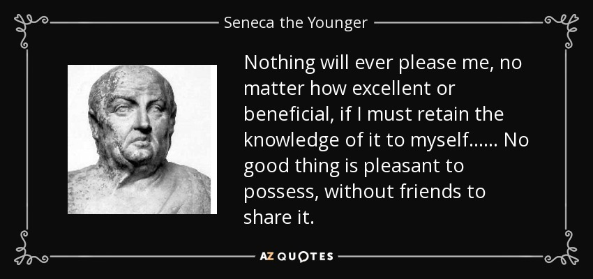 Nothing will ever please me, no matter how excellent or beneficial, if I must retain the knowledge of it to myself. . . . . . No good thing is pleasant to possess, without friends to share it. - Seneca the Younger
