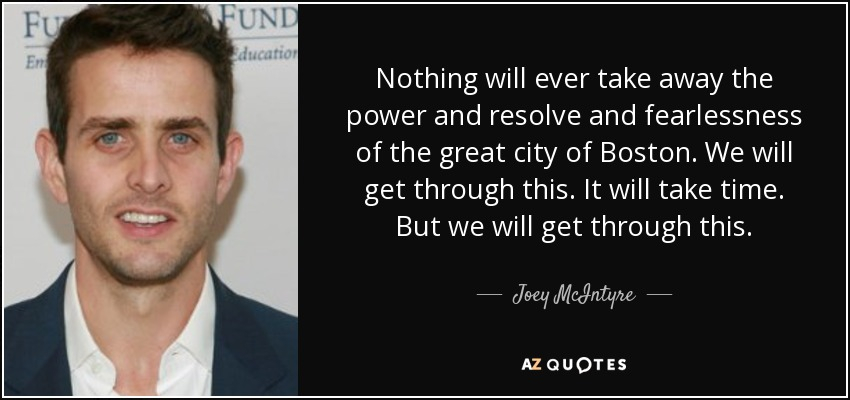 Nothing will ever take away the power and resolve and fearlessness of the great city of Boston. We will get through this. It will take time. But we will get through this. - Joey McIntyre