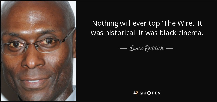 Nothing will ever top 'The Wire.' It was historical. It was black cinema. - Lance Reddick