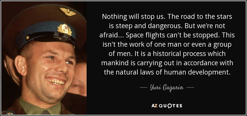 Nothing will stop us. The road to the stars is steep and dangerous. But we're not afraid . . . Space flights can't be stopped. This isn't the work of one man or even a group of men. It is a historical process which mankind is carrying out in accordance with the natural laws of human development. - Yuri Gagarin