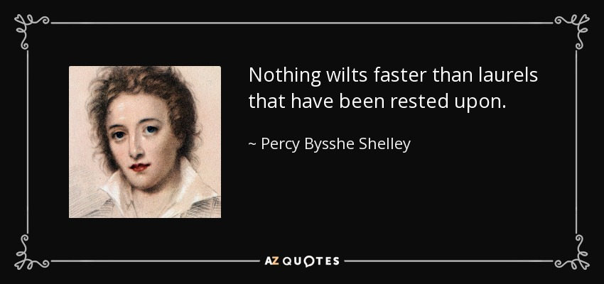 Nothing wilts faster than laurels that have been rested upon. - Percy Bysshe Shelley