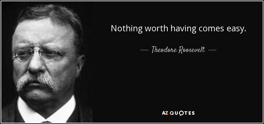 Theodore Roosevelt Quote Nothing Worth Having Comes Easy