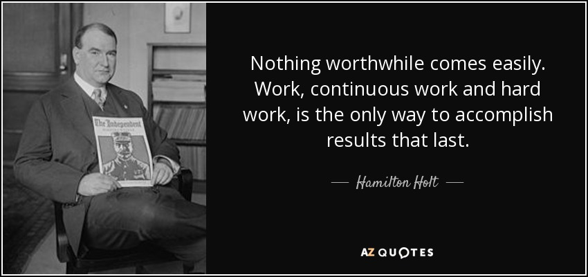 Nothing worthwhile comes easily. Work, continuous work and hard work, is the only way to accomplish results that last. - Hamilton Holt