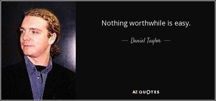 Nothing worthwhile is easy. - Daniel Taylor