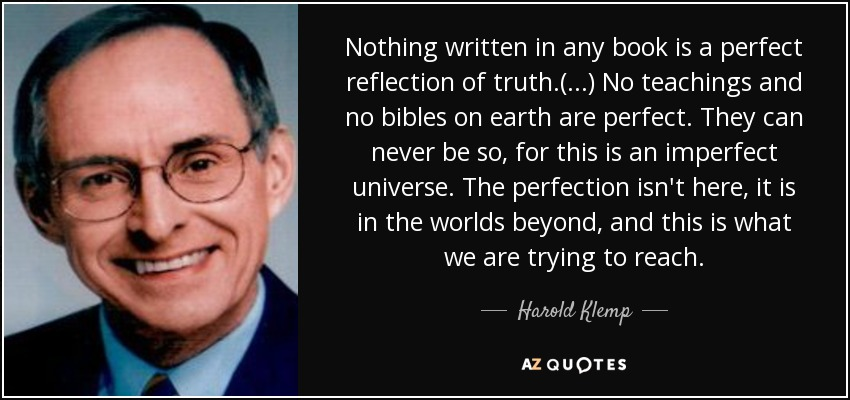 Nothing written in any book is a perfect reflection of truth.(...) No teachings and no bibles on earth are perfect. They can never be so, for this is an imperfect universe. The perfection isn't here, it is in the worlds beyond, and this is what we are trying to reach. - Harold Klemp