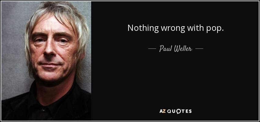 Nothing wrong with pop! - Paul Weller