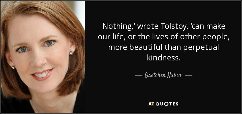Nothing,' wrote Tolstoy, 'can make our life, or the lives of other people, more beautiful than perpetual kindness. - Gretchen Rubin