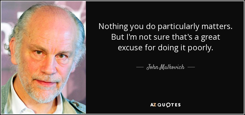 Nothing you do particularly matters. But I'm not sure that's a great excuse for doing it poorly. - John Malkovich