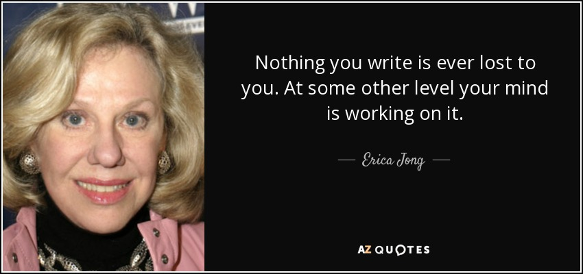 Nothing you write is ever lost to you. At some other level your mind is working on it. - Erica Jong