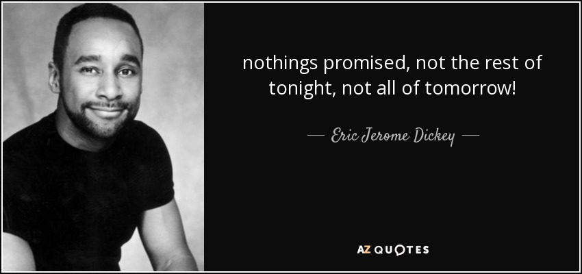 nothings promised, not the rest of tonight, not all of tomorrow! - Eric Jerome Dickey