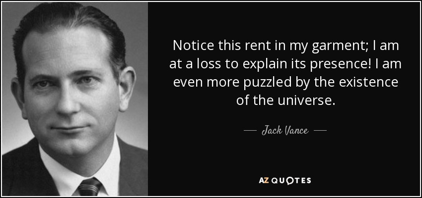 Notice this rent in my garment; I am at a loss to explain its presence! I am even more puzzled by the existence of the universe. - Jack Vance