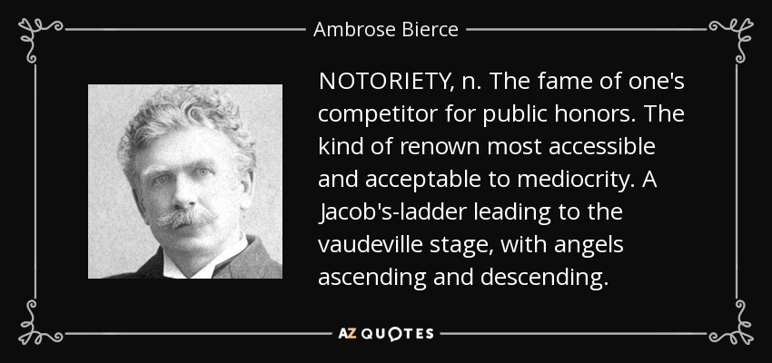 NOTORIETY, n. The fame of one's competitor for public honors. The kind of renown most accessible and acceptable to mediocrity. A Jacob's-ladder leading to the vaudeville stage, with angels ascending and descending. - Ambrose Bierce