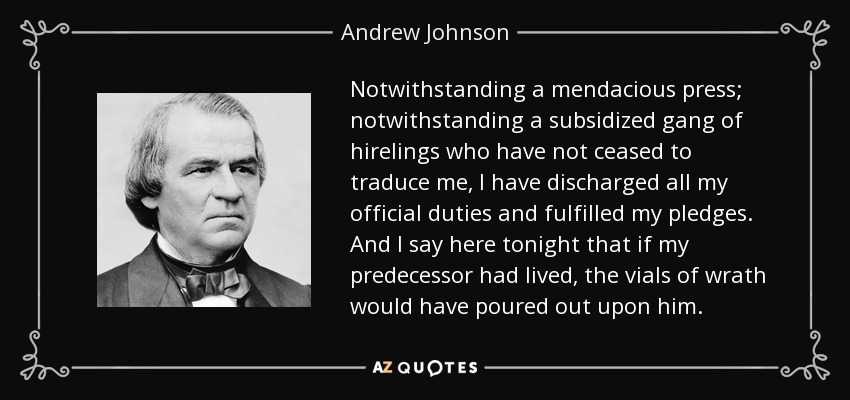Notwithstanding a mendacious press; notwithstanding a subsidized gang of hirelings who have not ceased to traduce me, I have discharged all my official duties and fulfilled my pledges. And I say here tonight that if my predecessor had lived, the vials of wrath would have poured out upon him. - Andrew Johnson