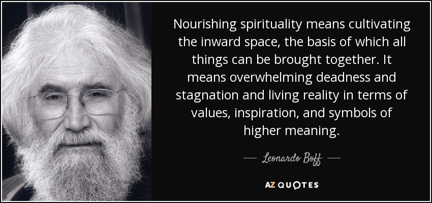 Nourishing spirituality means cultivating the inward space, the basis of which all things can be brought together. It means overwhelming deadness and stagnation and living reality in terms of values, inspiration, and symbols of higher meaning. - Leonardo Boff