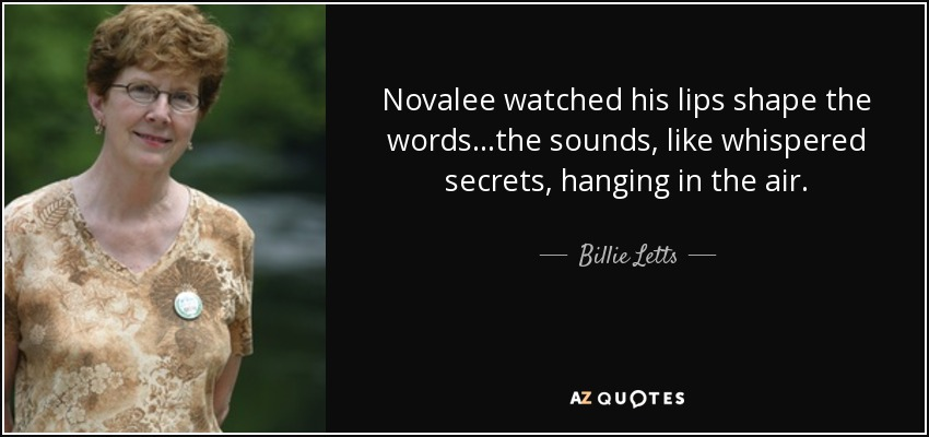 Novalee watched his lips shape the words...the sounds, like whispered secrets, hanging in the air. - Billie Letts