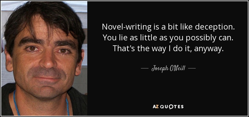 Novel-writing is a bit like deception. You lie as little as you possibly can. That's the way I do it, anyway. - Joseph O'Neill
