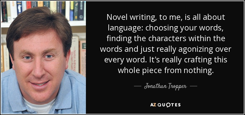Novel writing, to me, is all about language: choosing your words, finding the characters within the words and just really agonizing over every word. It's really crafting this whole piece from nothing. - Jonathan Tropper