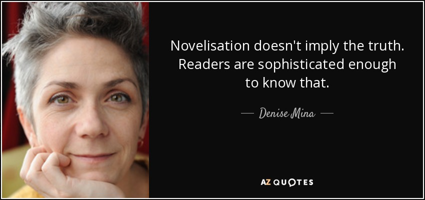 Novelisation doesn't imply the truth. Readers are sophisticated enough to know that. - Denise Mina