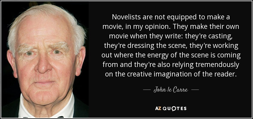 Novelists are not equipped to make a movie, in my opinion. They make their own movie when they write: they're casting, they're dressing the scene, they're working out where the energy of the scene is coming from and they're also relying tremendously on the creative imagination of the reader. - John le Carre