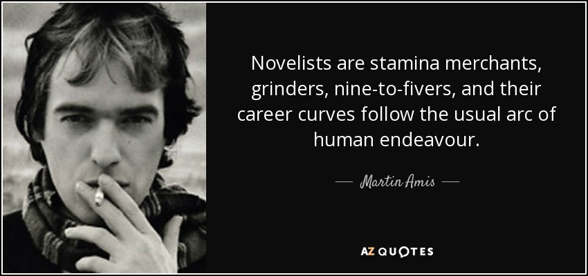 Novelists are stamina merchants, grinders, nine-to-fivers, and their career curves follow the usual arc of human endeavour. - Martin Amis