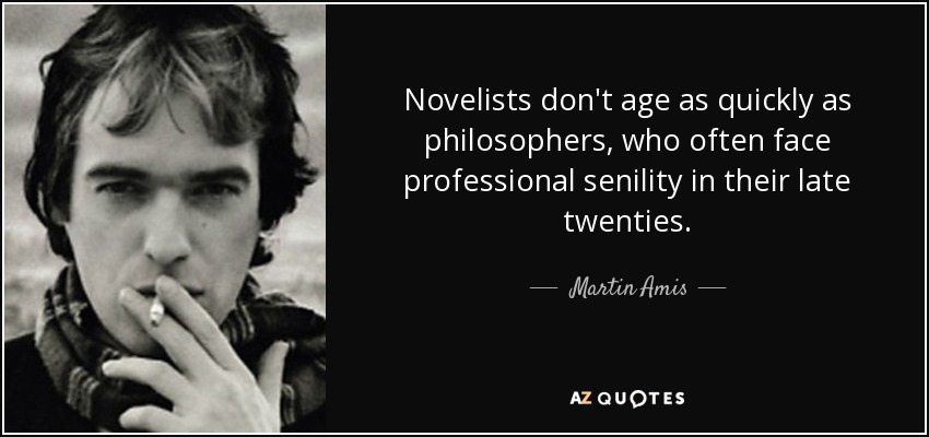 Novelists don't age as quickly as philosophers, who often face professional senility in their late twenties. - Martin Amis