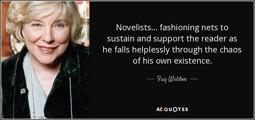 Novelists... fashioning nets to sustain and support the reader as he falls helplessly through the chaos of his own existence. - Fay Weldon