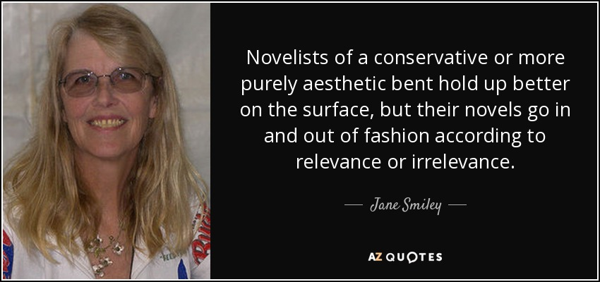 Novelists of a conservative or more purely aesthetic bent hold up better on the surface, but their novels go in and out of fashion according to relevance or irrelevance. - Jane Smiley