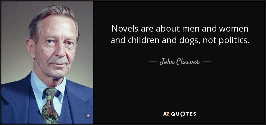 Novels are about men and women and children and dogs, not politics. - John Cheever